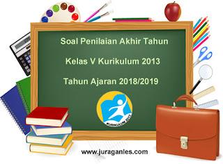 Contoh Soal UKK / Penilaian Akhir Tahun Kelas 5 K13 Tahun Ajaran 2018/2019