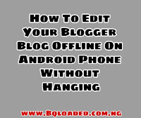 How To Edit Your Blogger Blog Offline On Android Phone Without Hanging