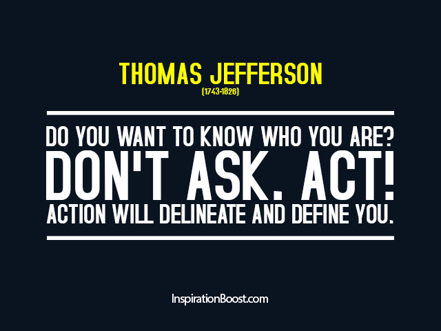 Thomas Jefferson — Do you want to know who you are? Don't ask. Act! Action will delineate and define you.
