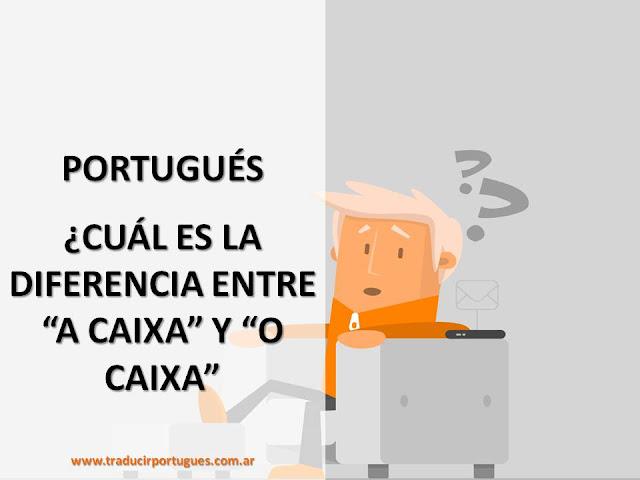 """TRADUCCIÓN DE PORTUGUÉS A ESPAÑOL: ¿SABES QUÉ DIFERENCIA HAY ENTRE """"A CAIXA"""" Y """"O CAIXA?"""