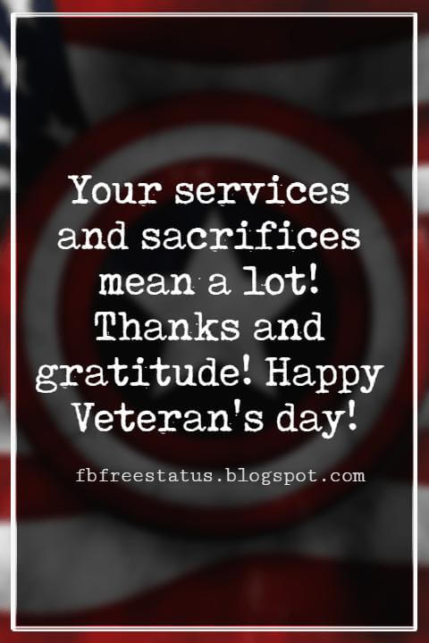 Veterans Day Quotes, Veterans Day Messages, Your services and sacrifices mean a lot! Thanks and gratitude! Happy Veteran's day!