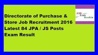 Directorate of Purchase & Store Job Recruitment 2016 Latest 84 JPA / JS Posts Exam Result