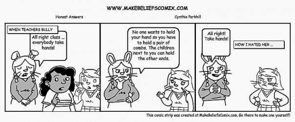 "Comic strip in three panels. The first panel's narrative reads, ""When teachers bully."" A human-looking rabbit says, ""All right class ... everybody take hands."" A girl and a human-looking cat are also in the frame. In the second frame, the rabbit says to the cat, ""No one wants to hold your hand so you have to hold a pair of combs. The children next to you can hold the other ends."" The cat has a sad look on her face. In the third panel, the rabbit happily says, ""All right! Take hands!"" The cat has an angry look on her face and her hands are on her waist. The narrative reads, ""How I hated her ..."""