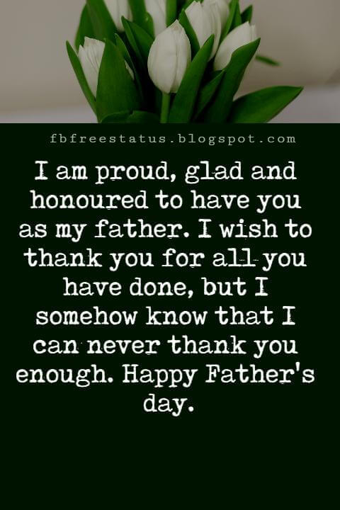 Happy Fathers Day Messages, I am proud, glad and honoured to have you as my father. I wish to thank you for all you have done, but I somehow know that I can never thank you enough. Happy Father's day.