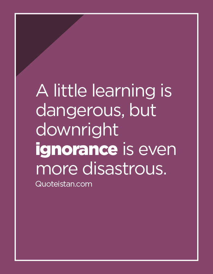 A little learning is dangerous, but downright ignorance is even more disastrous.