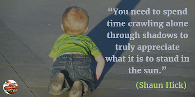 "71 Quotes About Life Being Hard But Getting Through It: ""You need to spend time crawling alone through shadows to truly appreciate what it is to stand in the sun."" - Shaun Hick"
