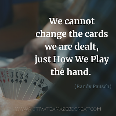 "Inspirational Words Of Wisdom About Life: ""We cannot change the cards we are dealt, just how we play the hand."" - Randy Pausch"