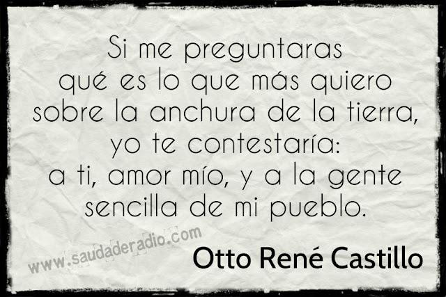"""""""Si me preguntaras qué es lo que más quiero sobre la anchura de la tierra, yo te contestaría: a ti, amor mío, y a la gente sencilla de mi pueblo."""" Otto René Castillo"""
