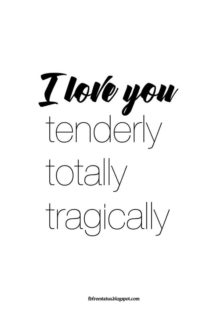 I love you tenderly totally tragically.