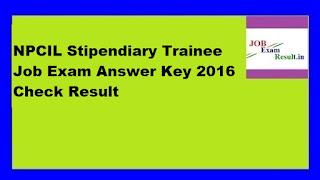 NPCIL Stipendiary Trainee Job Exam Answer Key 2016 Check Result