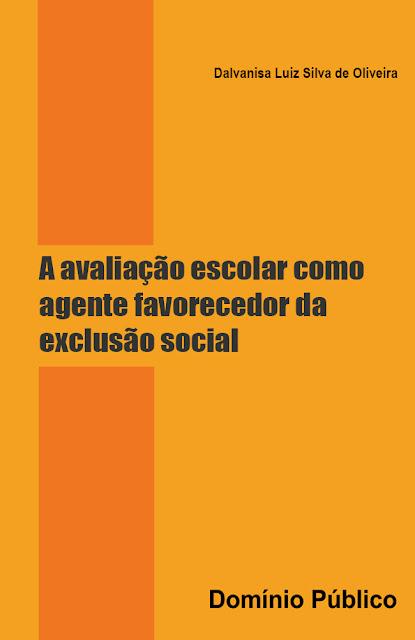 A avaliação escolar como agente favorecedor da exclusão social - Dalvanisa Luiz Silva de Oliveira
