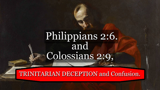 Philippians 2:6, and Colossians 2:9, TRINITARIAN DECEPTION and Confusion.