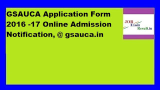 GSAUCA Application Form 2016 -17 Online Admission Notification, @ gsauca.in