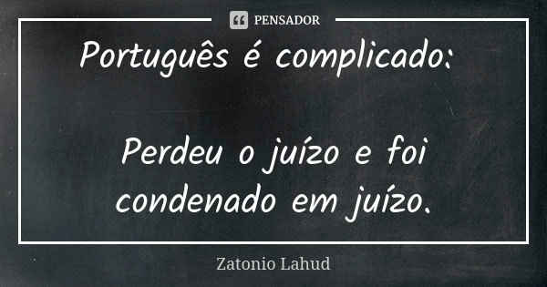 Português é complicado:   Perdeu o juízo e foi condenado em juízo.