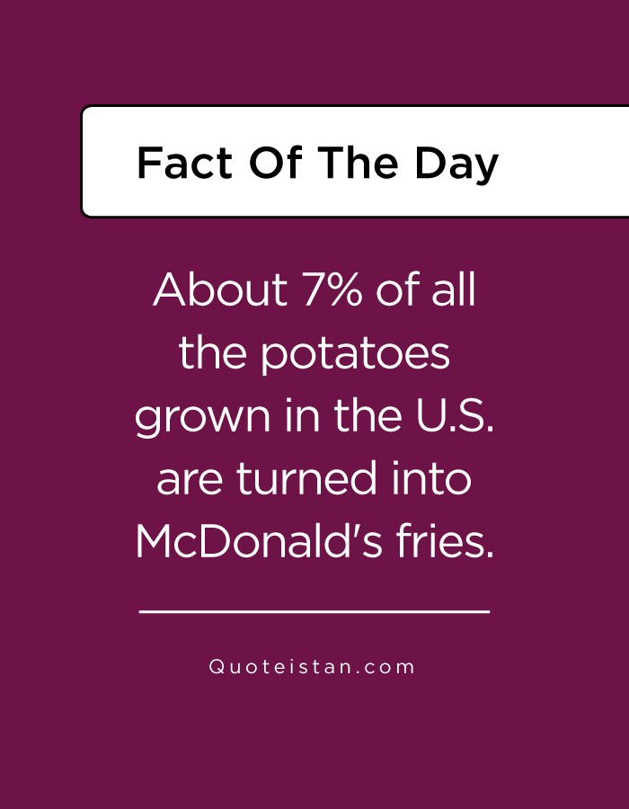About 7% of all the potatoes grown in the U.S. are turned into McDonald's fries.