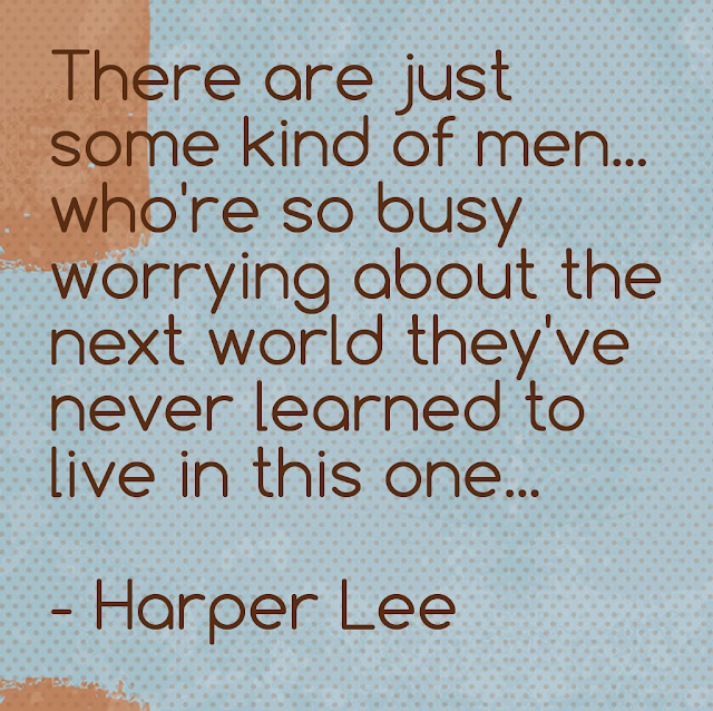 There are just some kind of men... who´re so busy worrying about the next world they´ve never learned to live in this one... - Harper Lee