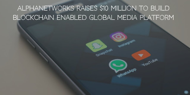AlphaNetworks Raises $10 Million to build Blockchain Enabled Global Media Platform