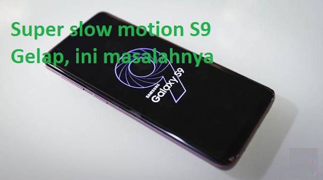Super slow motion S9 Gelap, ini masalahnya