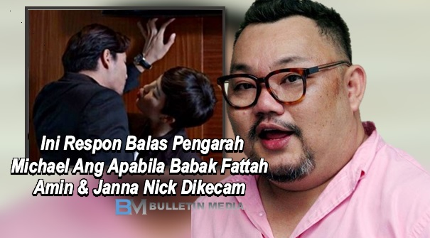 Ini Respon Balas Pengarah Michael Ang Apabila Babak Fattah Amin & Janna Nick Dikecam