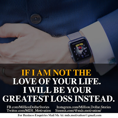 IF I AM NOT THE LOVE OF YOUR LIFE. I WILL BE YOUR GREATEST LOSS INSTEAD.