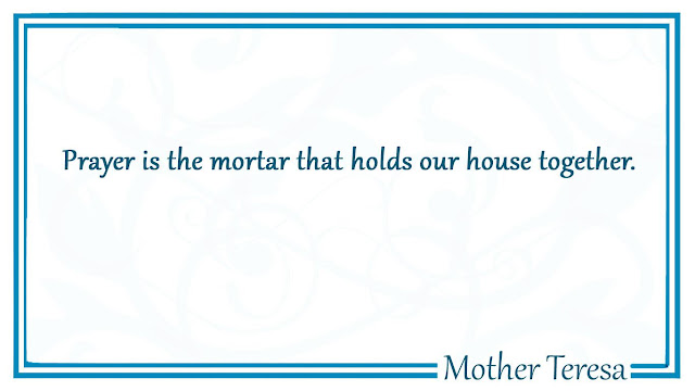 Prayer is the mortar that holds our house together Mother Teresa
