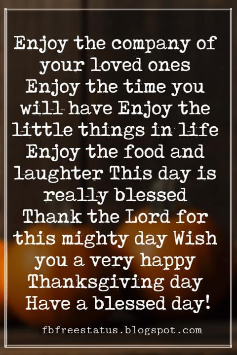 Thanksgiving Text Messages, Enjoy the company of your loved ones Enjoy the time you will have Enjoy the little things in life Enjoy the food and laughter This day is really blessed Thank the Lord for this mighty day Wish you a very happy Thanksgiving day Have a blessed day!