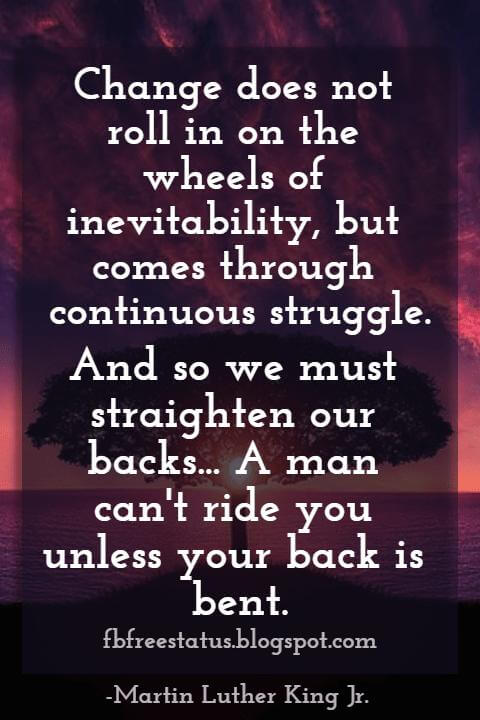 Quotes by Martin Luther King jr,  Change does not roll in on the wheels of inevitability, but comes through continuous struggle. And so we must straighten our backs and work for our freedom.