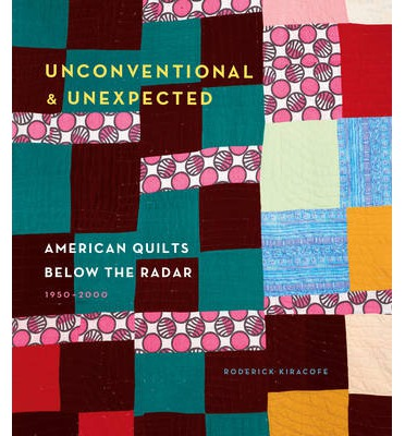 Unconventional & Unexpected: American Quilts Below the Radar by Roderick Kiracofe