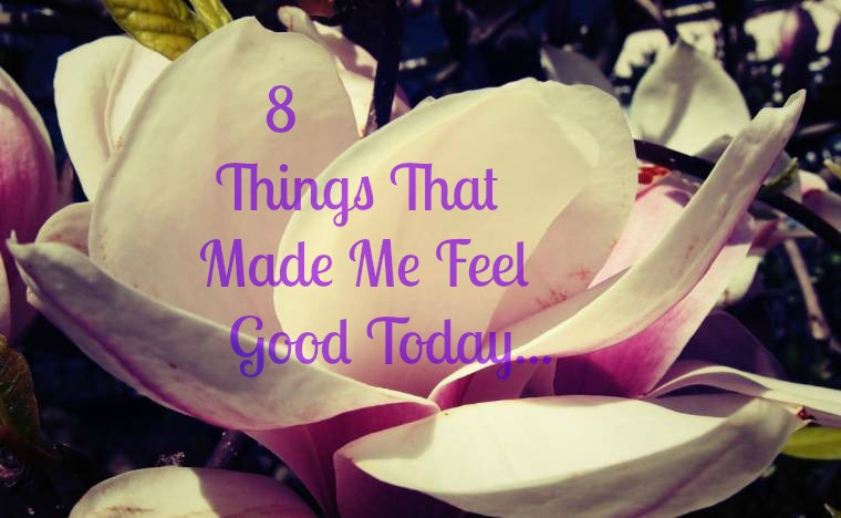 8 Things That Made Me Feel Good Today: Happy Days