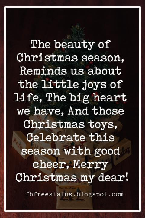 Merry Christmas Wishes Text, The beauty of Christmas season, Reminds us about the little joys of life, The big heart we have, And those Christmas toys, Celebrate this season with good cheer, Merry Christmas my dear!