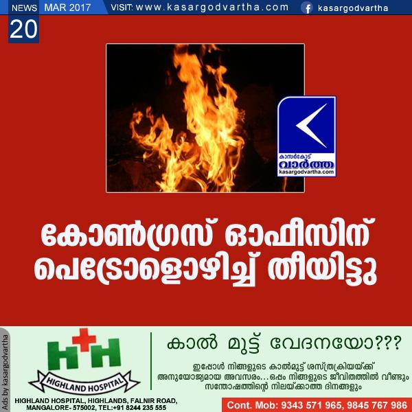 Kasaragod, Mavungal, Congress-office, Petrol, Fire, CPM, Police, Complaint, Investigation, Congress president, Congress office set on fire.