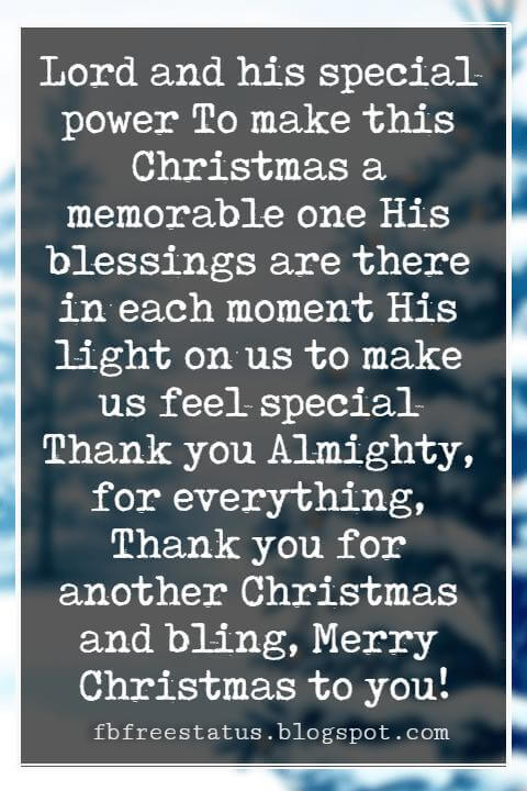 Christmas Blessings, Lord and his special power To make this Christmas a memorable one His blessings are there in each moment His light on us to make us feel special Thank you Almighty, for everything, Thank you for another Christmas and bling, Merry Christmas to you!
