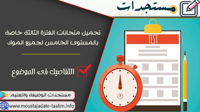 تحميل متحانات الفترة الثالثة خاصة بالمستوى الخامس لجميع المواد