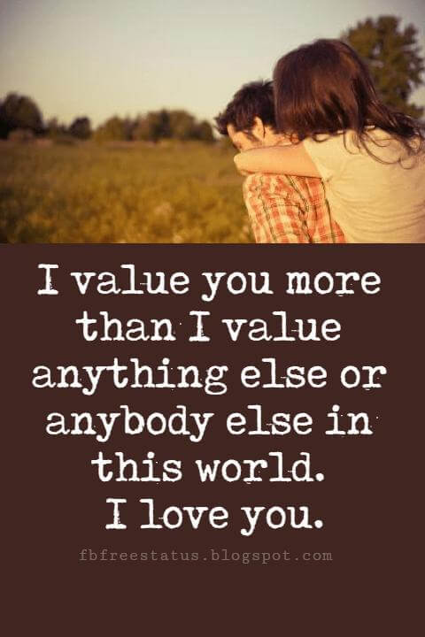 Sweet Love Sayings for Him, I value you more than I value anything else or anybody else in this world. I love you.