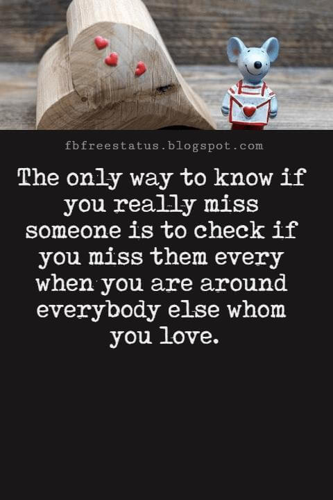 Love You Messages, The only way to know if you really miss someone is to check if you miss them every when you are around everybody else whom you love.