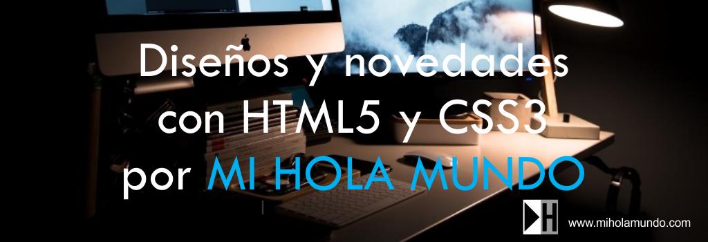Diseños y novedades con HTML5 y CSS3 por MI HOLA MUNDO