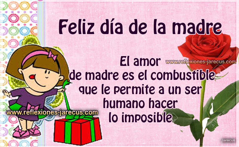 Feliz día de la madre El amor de madre es el combustible que le permite a un ser humano hacer lo imposible