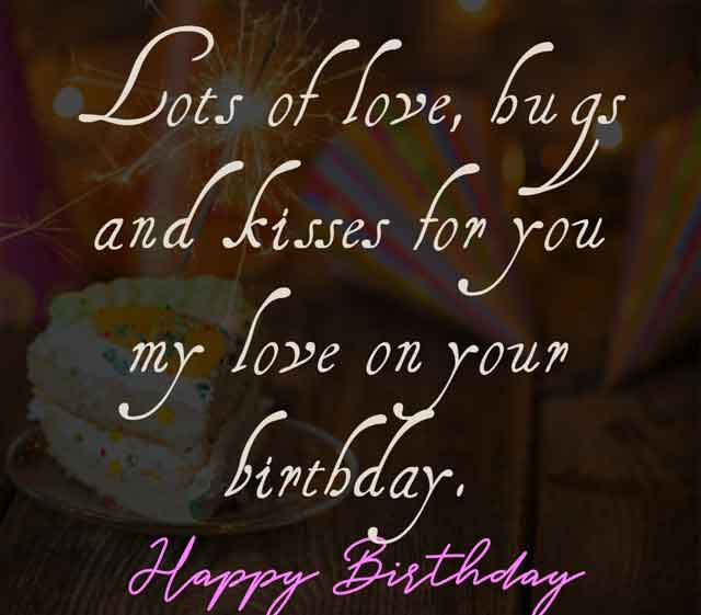 Lots of love, hugs and kisses for you my love on your birthday. Happy birthday my dear.