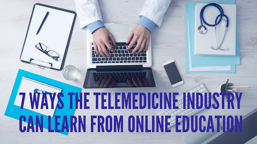 7 Ways the Telemedicine Industry Can Learn From Online Education