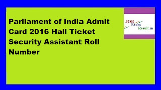 Parliament of India Admit Card 2016 Hall Ticket Security Assistant Roll Number