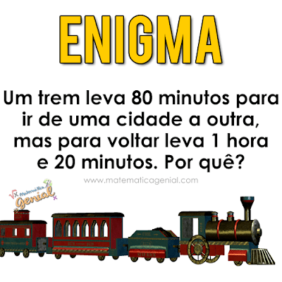 Enigma: Um trem leva 80 min para ir de uma cidade a outra, mas para voltar...