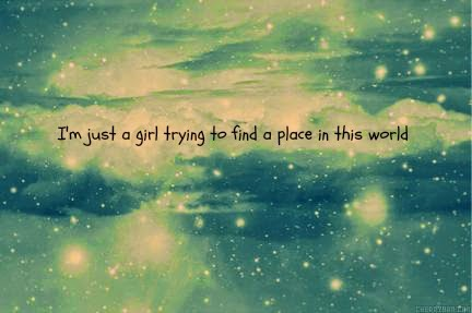 I'm just a girl trying to find a place in this world