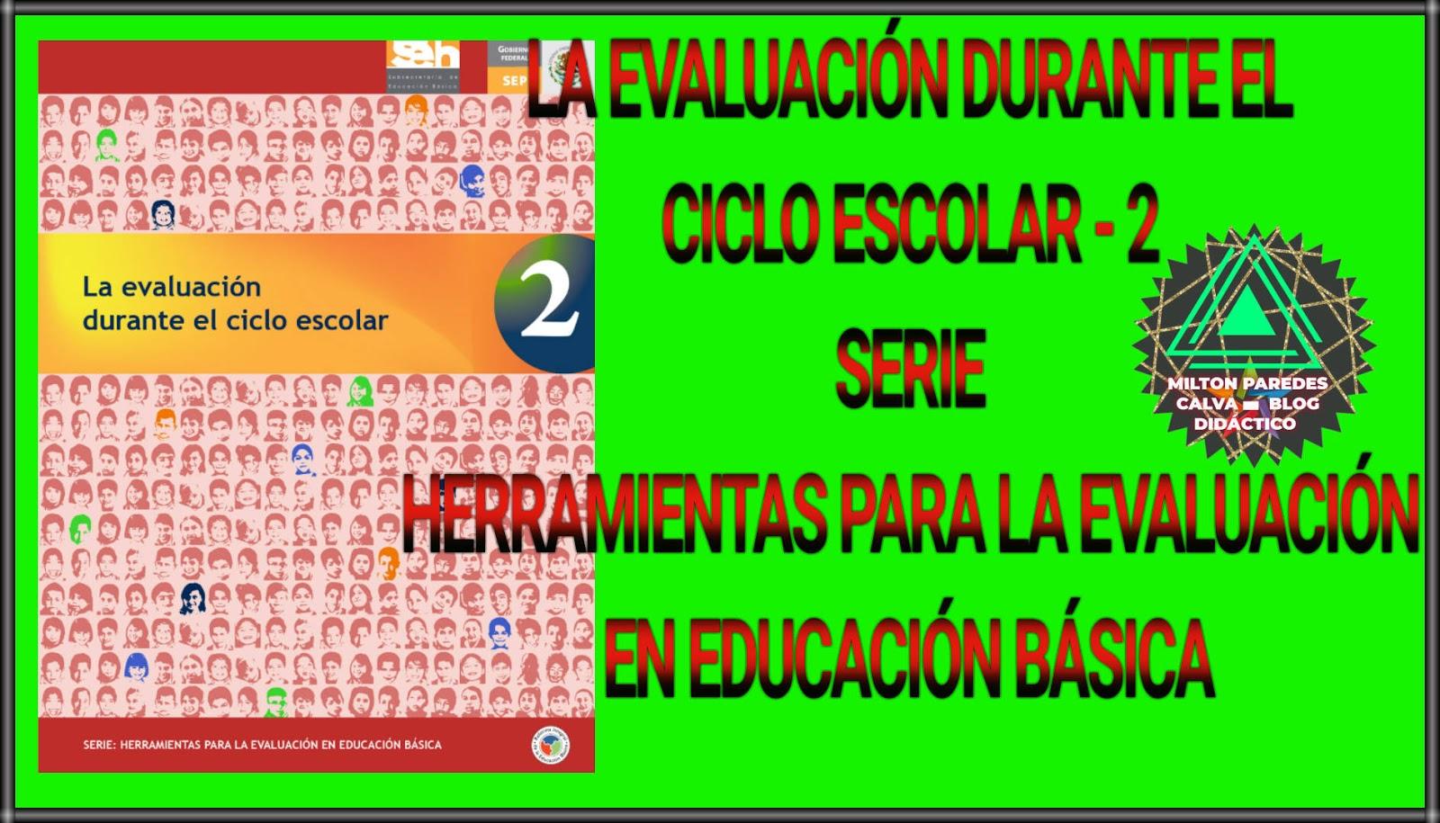 LA EVALUACIÓN DURANTE EL CICLO ESCOLAR-2 - SERIE:HERRAMIENTAS PARA LA EVALUACIÓN EN EDUCACIÓN BÁSICA