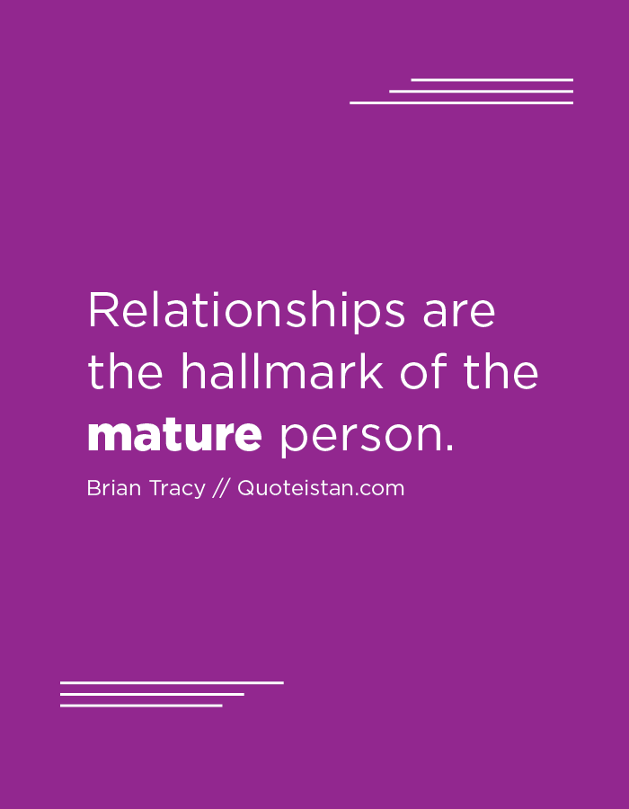 Relationships are the hallmark of the mature person.