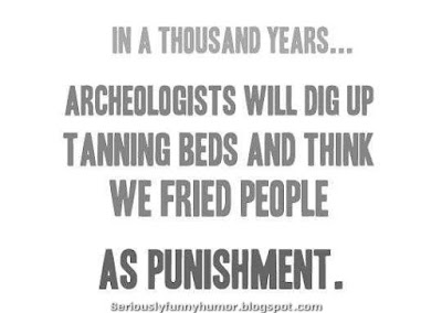 In a thousand years archaeologists will dig up tanning beds and think we fried people as punishment.