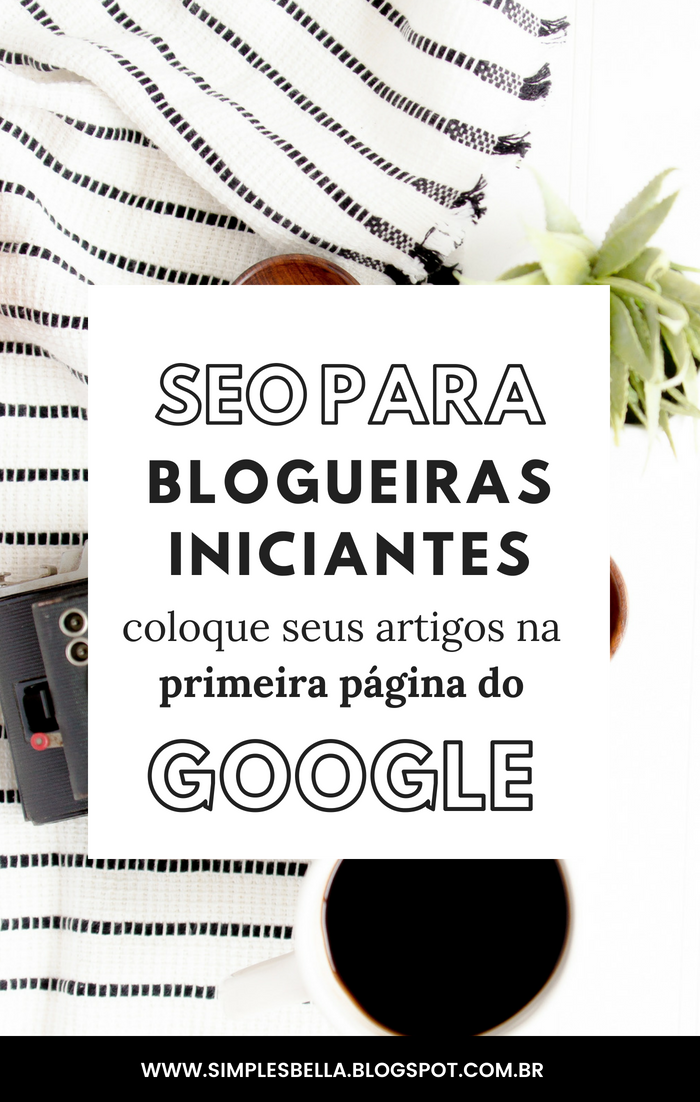 SEO para blogueiras iniciantes - Como fazer seu blog aparecer na primeira página do Google