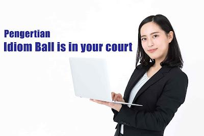 Pengertian Idiom Ball is in your court Dalam Bahasa Inggris yang Perlu Kamu Ketahui