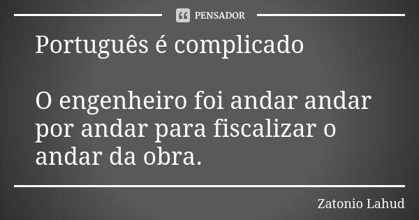 Português é complicado: O engenheiro foi andar andar por andar para fiscalizar o andar da obra