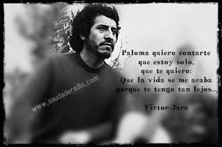 """""""Paloma quiero contarte que estoy solo, que te quiero. Que la vida se me acaba porque te tengo tan lejos."""" Víctor Jara"""