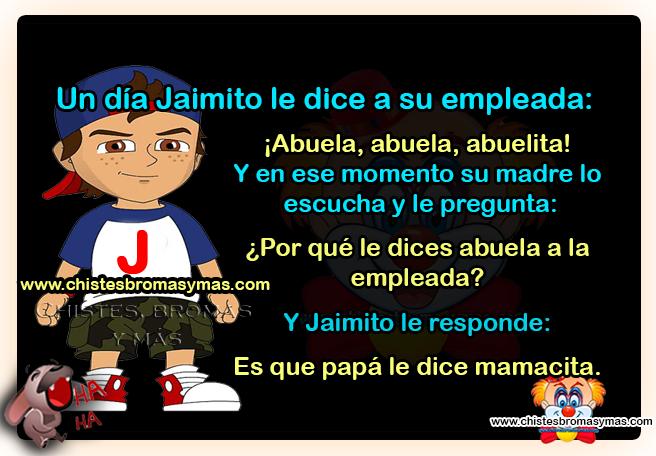 Un día Jaimito le dice a su empleada: ¡Abuela, abuela, abuelita! Y en ese momento su madre lo  escucha y le pregunta: ¿Por qué le dices abuela a la empleada? Y Jaimito le responde: Es que papá le dice mamacita.